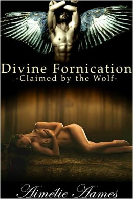 Claimed by the Wolf, Divine Fornication III, An Erotic Story of Angels, Vampires and Werewolves