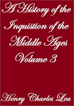 A History Of The Inquistion Of The Middle Ages, Volume III