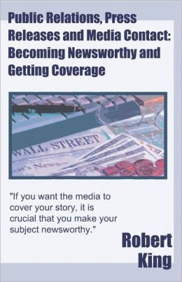 Public Relations, Press Releases and Media Contact: Becoming Newsworthy and Getting Coverage