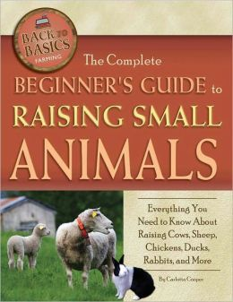 The Complete Beginner's Guide to Raising Small Animals: Everything You Need to Know About Raising Cows, Sheep, Chickens, Ducks, Rabbits, and More