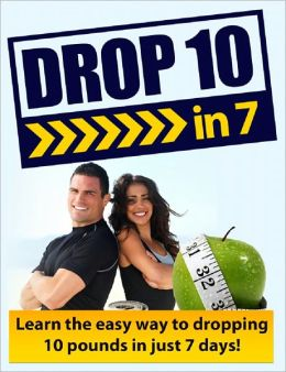 Drop 10 in 7: Learn The Easy Way To Dropping 10 Pounds In Just 7 Days