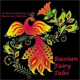 Russian Fairy Tales A Choice Collection of Muscovite Folk-lore (Illustrated)