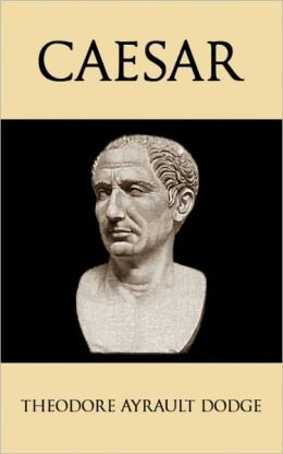 Caesar: A History of the Art of War Among the Romans Down to the End of the Roman Empire, With a Detailed Account of the Campaigns of Caius Julius Caesar