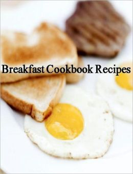 Breakfast CookBook Recipes - Quick and Easy Cooking Recipes for Every Morning...