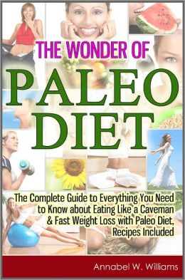 The Wonder of Paleo Diet: The Complete Guide to Everything You Need to Know about Eating Like a Caveman & Fast Weight Loss with Paleo Diet, Recipes Included