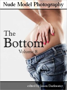 Nude Model Photography: The Bottom - Beautiful Naked Woman Glamour Photos of Girl Butts and Women Ass, Vol. 8