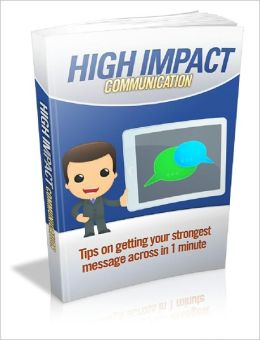 High Impact Communication: Tips On Getting Your Strongest Message Across In 1 Minute