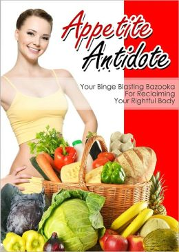 Appetite Antidote: Your Binge Blasting Bazooka For Reclaiming Your Rightful Body