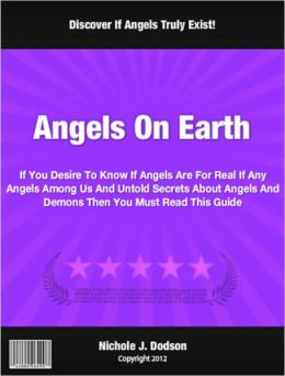 Angels On Earth: If You Desire To Know If Angels Are For Real If Any Angels Among Us And Untold Secrets About Angels And Demons Then You Must Read This Guide