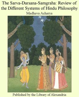 The Sarva-Darsana-Samgraha: Review of the Different Systems of Hindu Philosophy