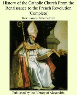 History of the Catholic Church from the Renaissance to the French Revolution (Complete)
