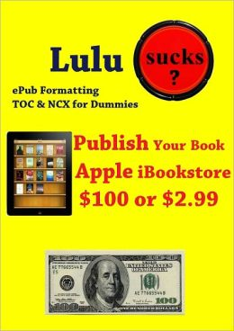 Lulu Sucks! epub Formating, TOC, & NCX for Dummies. Publish your book in the Apple iBookstore for only $100 or $2.99