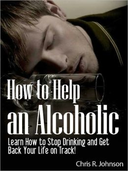 How to Help an Alcoholic: Learn How to Stop Drinking and Get Back Your Life on Track