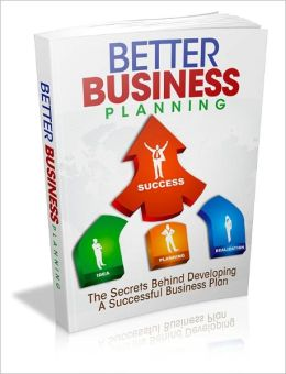 Better Business Planning - The Secrets Behind Developing A Successful Business Plan