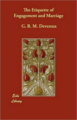 The Etiquette of Engagement and Marriage: Describing Modern Manners and Customs of Courtship and Marriage, and giving Full Details regarding the Wedding Ceremony and Arrangements! An Etiquette Classic By G.R.M. Devereux! AAA+++