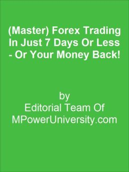 (Master) Forex Trading In Just 7 Days Or Less - Or Your Money Back!