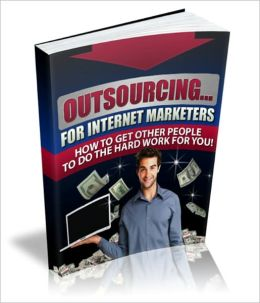Outsourcing...for Internet Marketers - How To Get Other People To Do The Hard Work For You