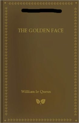 The Golden Face: A Great 'Crook' Romance! A Thriller Classic By William le Queux! AAA+++