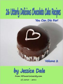 26 Utterly Delicious Chocolate Cake Recipes You Can Die For! Volume 2