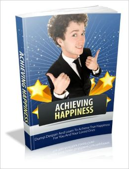 Achieving Happiness - Ture Happiness For You and Your Loved Ones