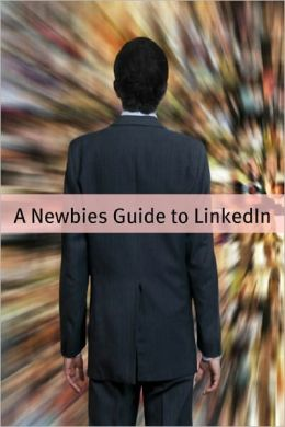 A Newbies Guide to LinkedIn: Tips, Tricks and Insider Hints for Using LinkedIn
