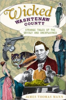Wicked Washtenaw (MI): Strange Tales of the Grisly and Unexplained