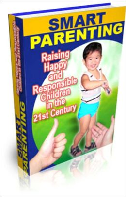 Smart Parenting: Raising Happy and Responsible Children in the 21st Century!
