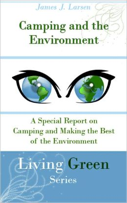 Camping and the Environment: A Special Report on Camping and Making the Best of the Environment