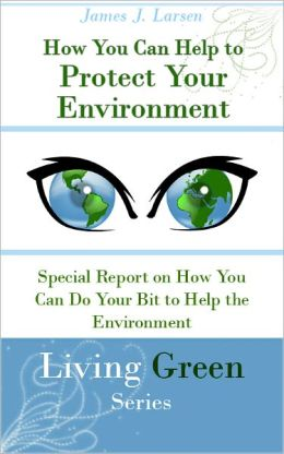 How You Can Help To Protect Your Environment: Special Report on How You Can Do Your Bit to Help the Environment