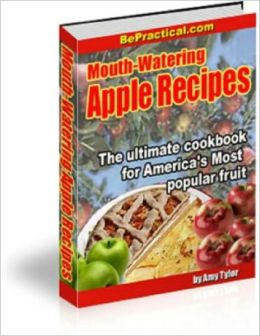 Mouth-Watering Apple Recipes: The Ultimate Cookbook for America's Most Popular Fruit