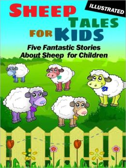 Sheep Tales for Kids: Five Fantastic Short Stories About Sheep for Children (Illustrated)
