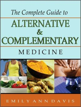 The Complete Guide to Alternative and Complementary Medicine: A Comprehensive Introductory Guide for Patients, Practitioners & Health Care Providers