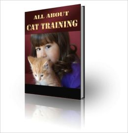 All About Cat Training - Everything You Need To Know To Train Your Lovely Cat