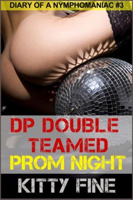 DP Double Teamed on Prom Night (Sex Diary of a Nymphomaniac Slut Series: Erotica Story #3 - A Menage Threesome Sex Erotic Story)