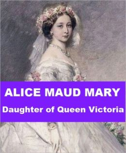 Alice Maud Mary - Daughter of Queen Victoria