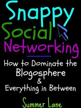 Snappy Social Networking: How to Dominate the Blogosphere & Everything in Between