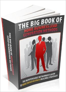 Big Book Of Home Business Lead Generation Methods The Indispensable Networkers Guide To Home Based Business Building Strategies!