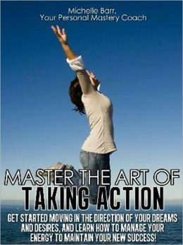 Master the Art of Taking Action: Get Started Moving In the Direction Of Your Dreams and Desires