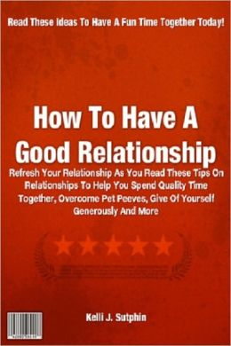 How To Have A Good Relationship; Refresh Your Relationship As You Read These Tips On Relationships To Help You Spend Quality Time Together, Overcome Pet Peeves, Give Of Yourself Generously And More