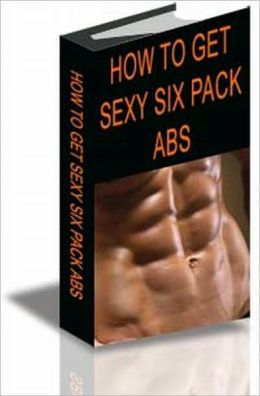 Guide to How to Get Sexy Six-Pack Abs ebook AAA+++