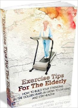 ElderCare eBook - Exercise Tips For The Elderly - How to Build Your Strengths in the Golden Years in Order to Live Long and Stay Healthy...