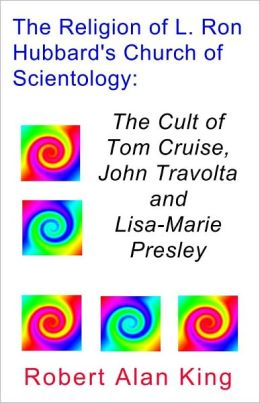 The Religion of L. Ron Hubbard's Church of Scientology: The Cult of Tom Cruise, John Travolta, and Lisa-Marie Presley