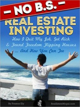 No BS Real Estate Investing - How I Quit My Job, Got Rich, & Found Freedom Flipping Houses ... And How You Can Too