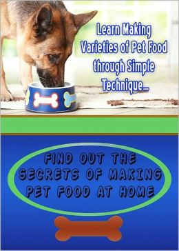 Secrets Of Making Pet Food At Home: Learn Making Varieties Of Pet Food Through Simple Techniques! AAA+++