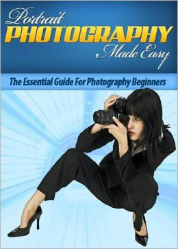 Portrait Photography Made Easy: The Essential Guide For Photography Beginners! AAA+++