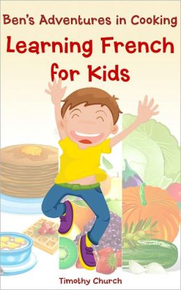 Ben's Adventures in Cooking, The Collection: Learning French for Kids Fruit, Vegetables, Breakfast, and More! (A Bilingual English-French Picture Book)