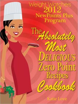 Weight Watchers 2012 New Points Plus Program The Absolutely Most Delicious Zero Points Recipes Cookbook