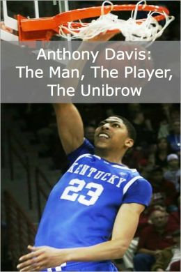 Anthony Davis: The Man, the Player, the Unibrow (A Short Biography of the NBA's Newest Star)