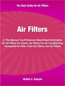 Air Filters: In This Manual You'll Discover Must-Read Information On Air Filters For Home, Air Filters For Air Conditioning, Honeywell Air Filter, Fram Air Filters and Car Air Filters
