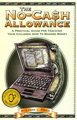 The No-Cash Allowance: A Practical Guide for Teaching Your Children How to Manage Money